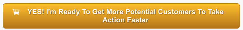 Yes! I'm ready to get more potential customers to take action faster