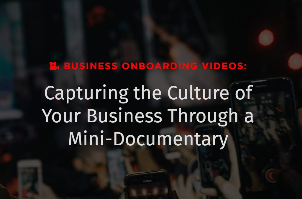 Business Onboarding Videos: Capturing the Culture of Your Business Through a Mini-Documentary