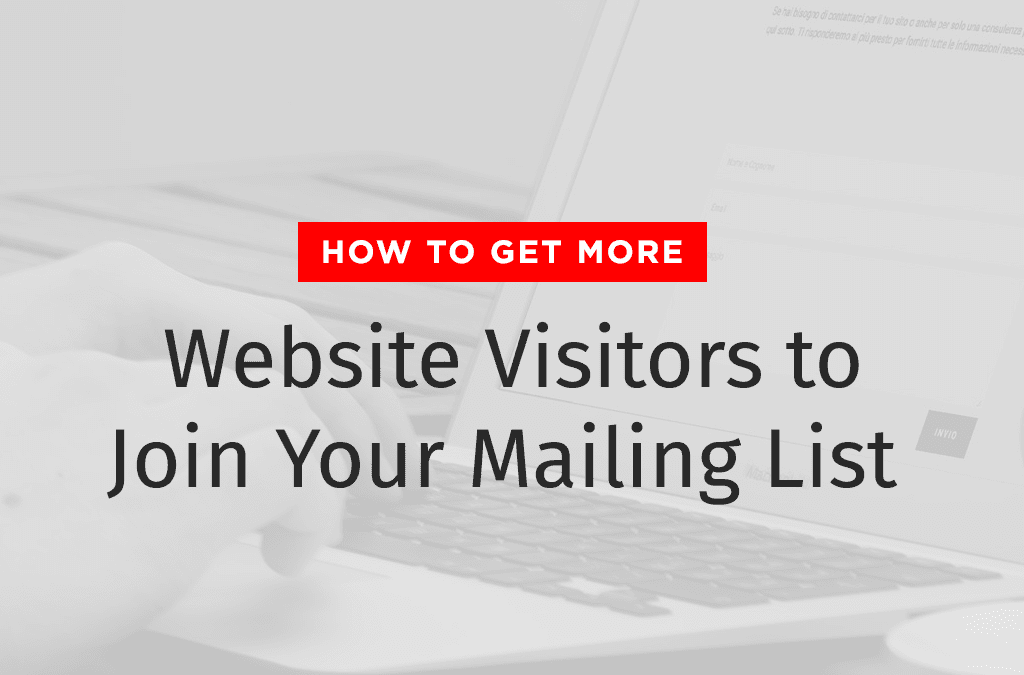 How to Get More Website Visitors to Join Your Mailing List